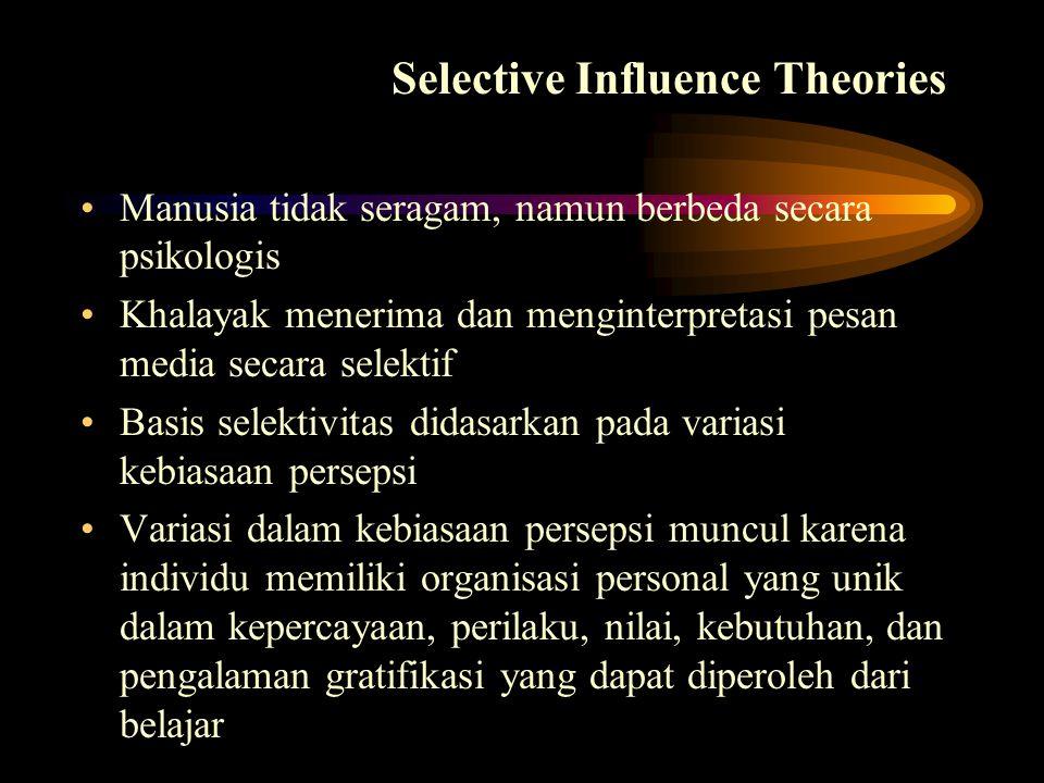 Selective Influence Theories Manusia tidak seragam, namun berbeda secara psikologis Khalayak menerima dan menginterpretasi pesan media secara selektif Basis selektivitas didasarkan pada variasi kebiasaan persepsi Variasi dalam kebiasaan persepsi muncul karena individu memiliki organisasi personal yang unik dalam kepercayaan, perilaku, nilai, kebutuhan, dan pengalaman gratifikasi yang dapat diperoleh dari belajar