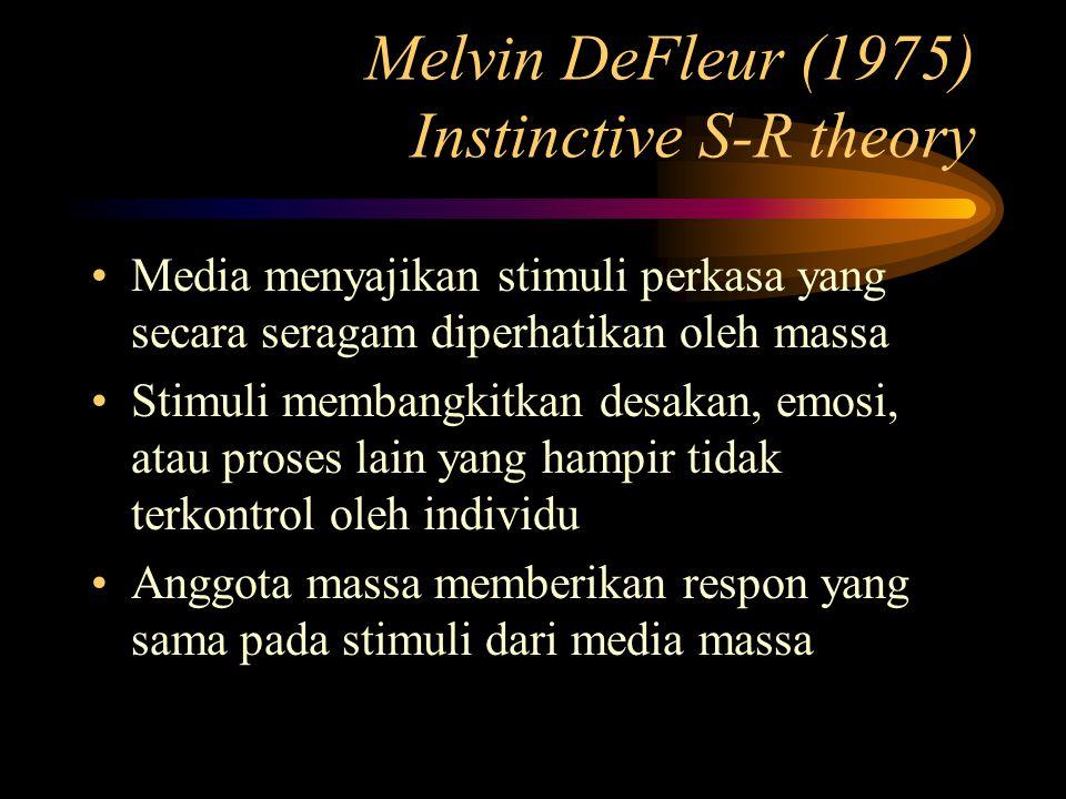 Melvin DeFleur (1975) Instinctive S-R theory Media menyajikan stimuli perkasa yang secara seragam diperhatikan oleh massa Stimuli membangkitkan desakan, emosi, atau proses lain yang hampir tidak terkontrol oleh individu Anggota massa memberikan respon yang sama pada stimuli dari media massa