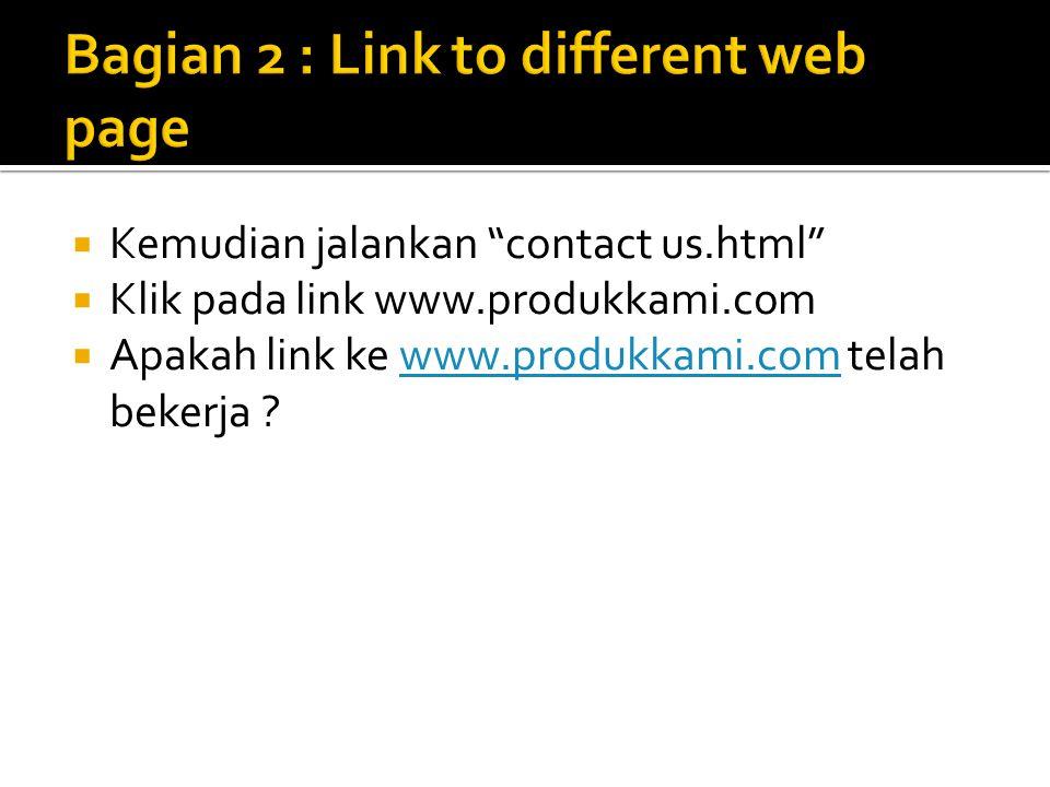  Kemudian jalankan contact us.html  Klik pada link www.produkkami.com  Apakah link ke www.produkkami.com telah bekerja ?www.produkkami.com