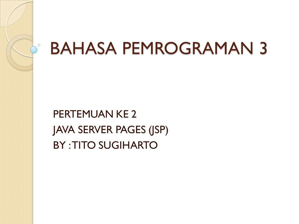 BAHASA PEMROGRAMAN 3 PERTEMUAN KE 2 JAVA SERVER PAGES (JSP) BY : TITO SUGIHARTO