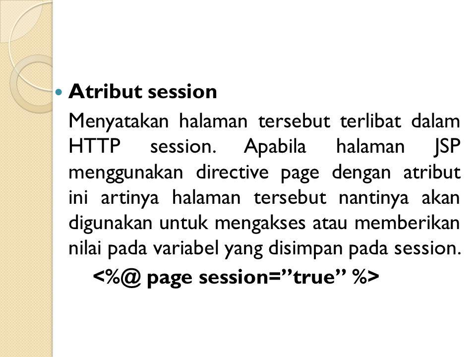 Atribut session Menyatakan halaman tersebut terlibat dalam HTTP session. Apabila halaman JSP menggunakan directive page dengan atribut ini artinya hal