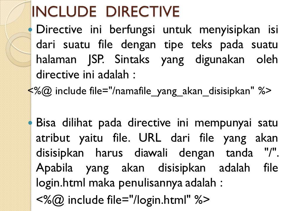 INCLUDE DIRECTIVE Directive ini berfungsi untuk menyisipkan isi dari suatu file dengan tipe teks pada suatu halaman JSP. Sintaks yang digunakan oleh d