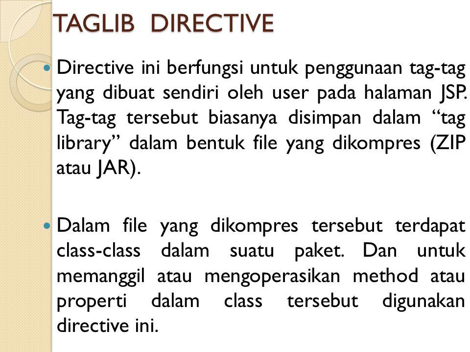 TAGLIB DIRECTIVE Directive ini berfungsi untuk penggunaan tag-tag yang dibuat sendiri oleh user pada halaman JSP. Tag-tag tersebut biasanya disimpan d
