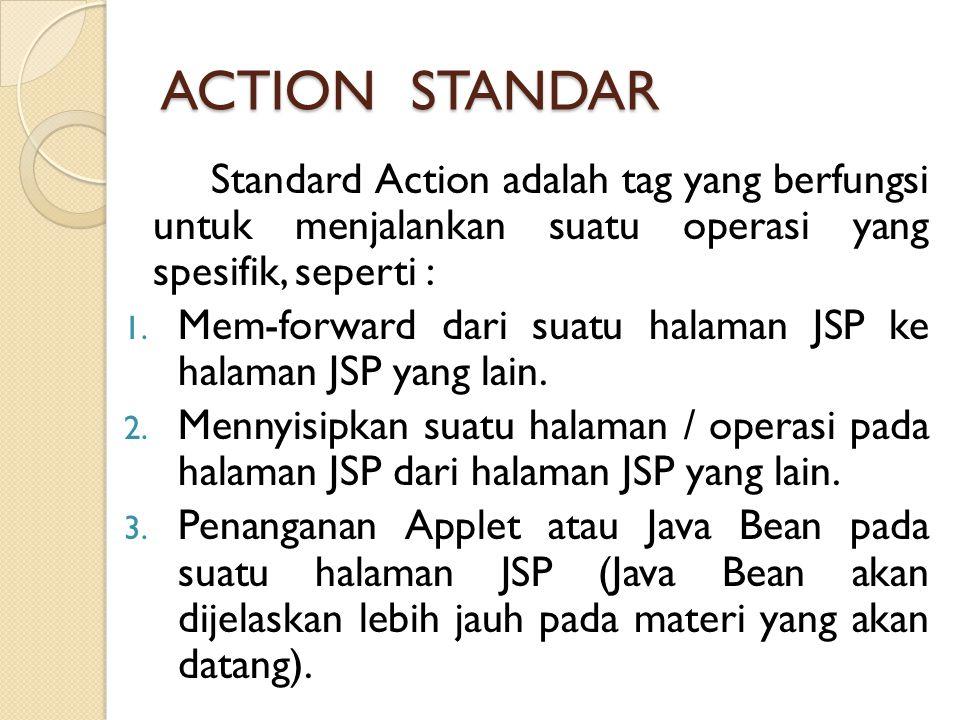 ACTION STANDAR Standard Action adalah tag yang berfungsi untuk menjalankan suatu operasi yang spesifik, seperti : 1. Mem-forward dari suatu halaman JS