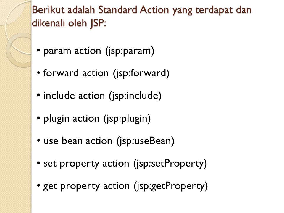 Berikut adalah Standard Action yang terdapat dan dikenali oleh JSP: param action (jsp:param) forward action (jsp:forward) include action (jsp:include)