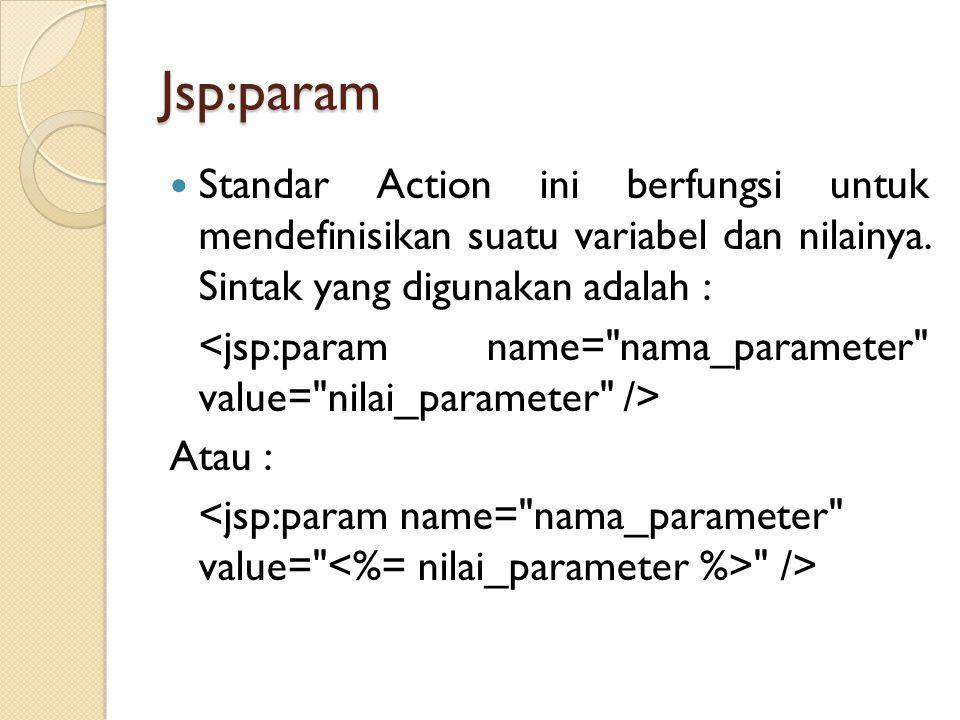Jsp:param Standar Action ini berfungsi untuk mendefinisikan suatu variabel dan nilainya. Sintak yang digunakan adalah : Atau :