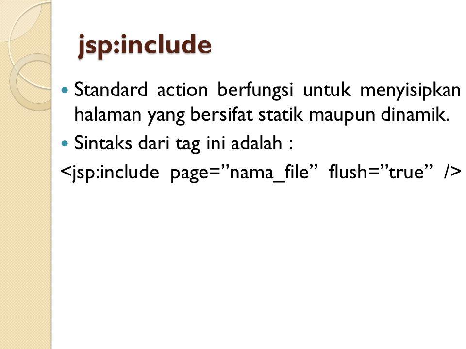 jsp:include Standard action berfungsi untuk menyisipkan halaman yang bersifat statik maupun dinamik. Sintaks dari tag ini adalah :