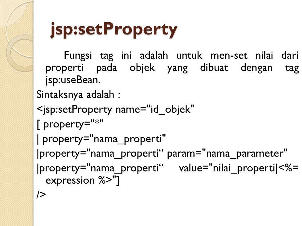jsp:setProperty Fungsi tag ini adalah untuk men-set nilai dari properti pada objek yang dibuat dengan tag jsp:useBean. Sintaksnya adalah : <jsp:setPro