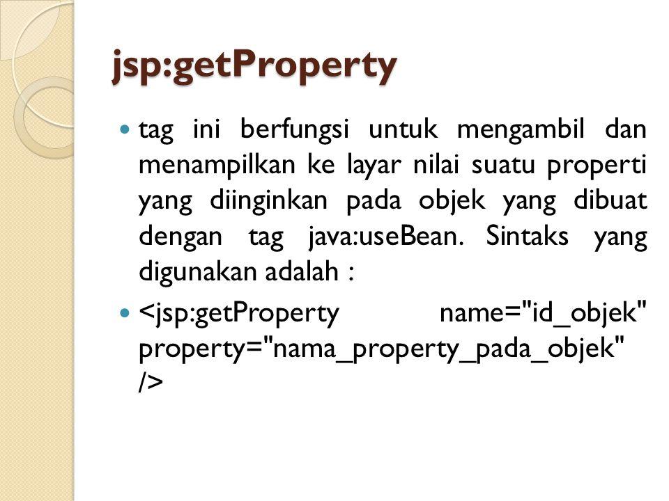 jsp:getProperty tag ini berfungsi untuk mengambil dan menampilkan ke layar nilai suatu properti yang diinginkan pada objek yang dibuat dengan tag java