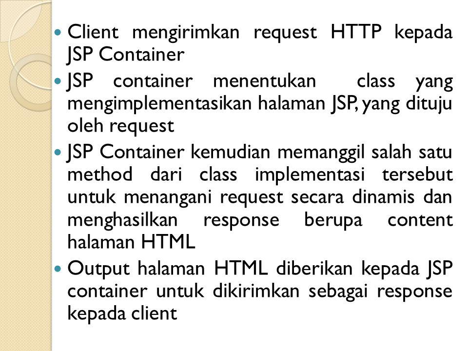 Client mengirimkan request HTTP kepada JSP Container JSP container menentukan class yang mengimplementasikan halaman JSP, yang dituju oleh request JSP