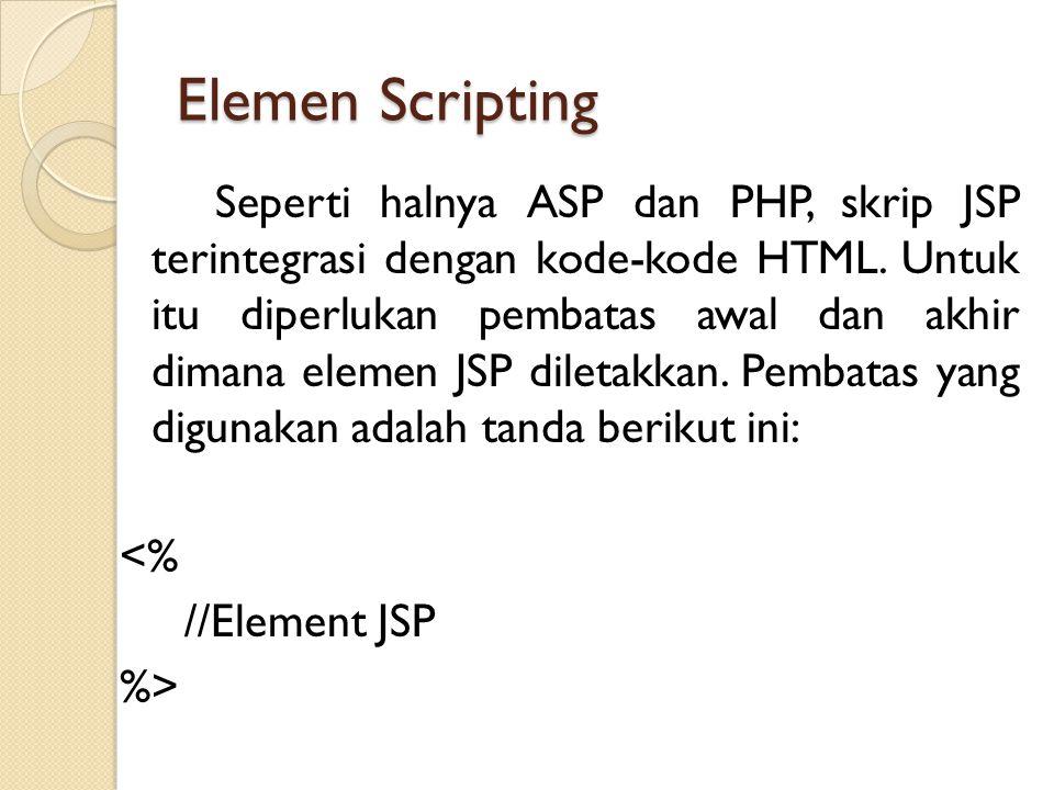 Elemen Scripting Seperti halnya ASP dan PHP, skrip JSP terintegrasi dengan kode-kode HTML. Untuk itu diperlukan pembatas awal dan akhir dimana elemen