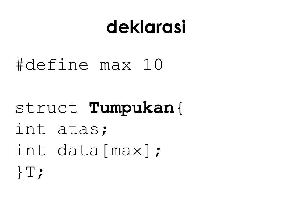 deklarasi #define max 10 struct Tumpukan{ int atas; int data[max]; }T;