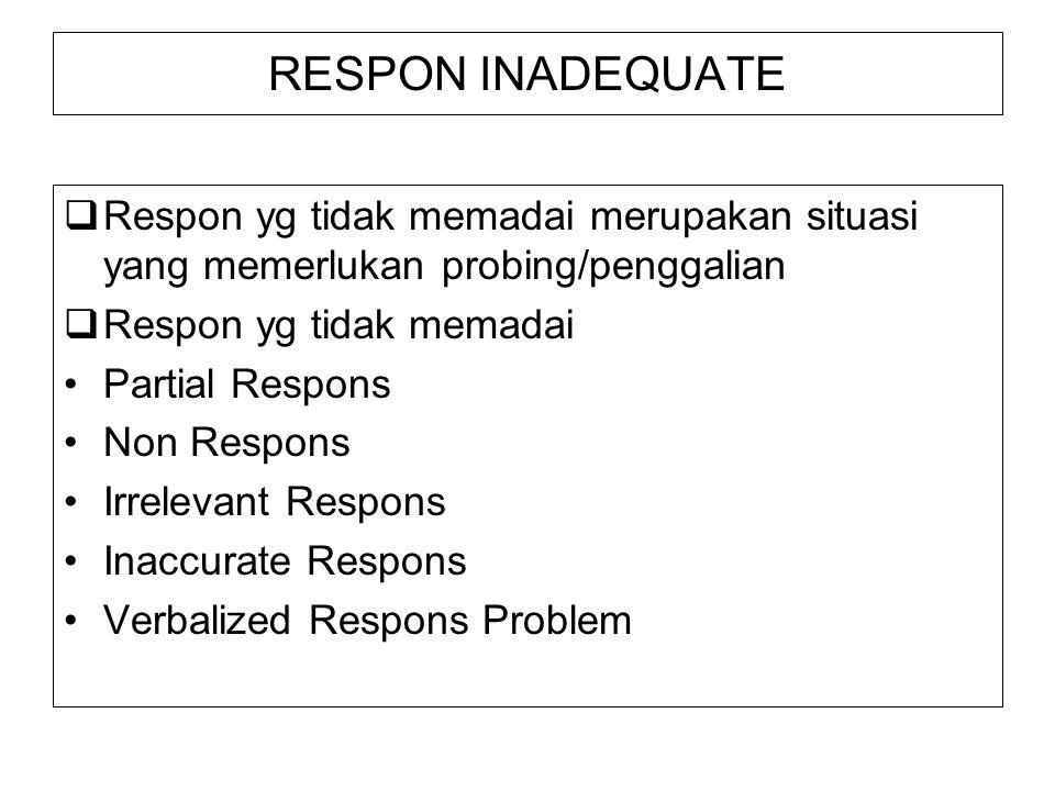RESPON INADEQUATE  Respon yg tidak memadai merupakan situasi yang memerlukan probing/penggalian  Respon yg tidak memadai Partial Respons Non Respons Irrelevant Respons Inaccurate Respons Verbalized Respons Problem