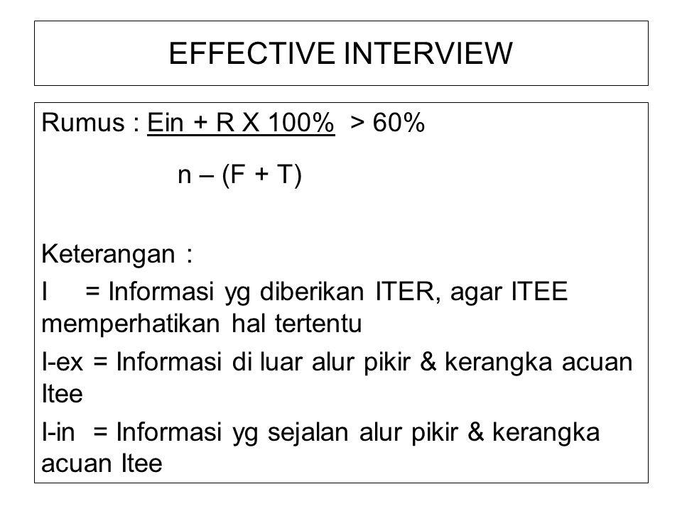 EFFECTIVE INTERVIEW Rumus : Ein + R X 100% > 60% n – (F + T) Keterangan : I = Informasi yg diberikan ITER, agar ITEE memperhatikan hal tertentu I-ex = Informasi di luar alur pikir & kerangka acuan Itee I-in = Informasi yg sejalan alur pikir & kerangka acuan Itee