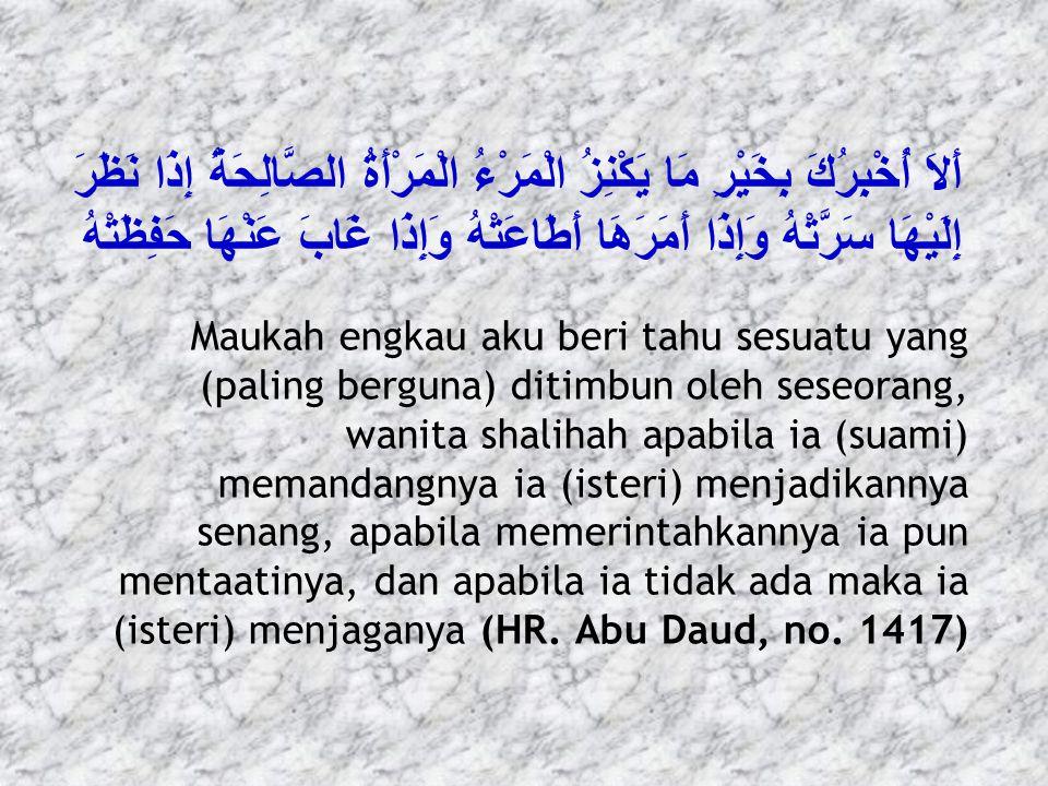 لِيَتَّخِذْ أَحَدُكُمْ قَلْبًا شَاكِرًا وَلِسَانًا ذَاكِرًا وَزَوْجَةً مُؤْمِنَةً تُعِينُ أَحَدَكُمْ عَلَى أَمْرِ الآَخِرَةِ Hendaklah seseorang di antara kalian mengambil hati yang bersyukur, lisan yang penuh dzikir, dan isteri yang beriman yang menolong orang itu menggapai akhirat (HR.