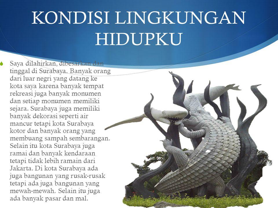 KONDISI LINGKUNGAN HIDUPKU  Saya dilahirkan, dibesarkan dan tinggal di Surabaya. Banyak orang dari luar negri yang datang ke kota saya karena banyak