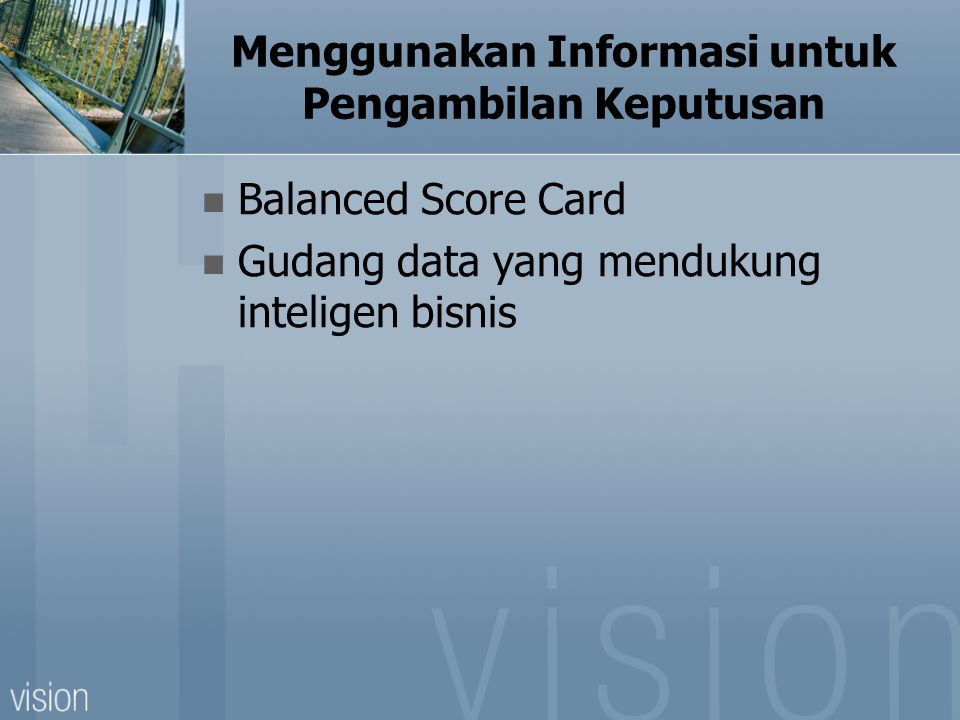 Menggunakan Informasi untuk Pengambilan Keputusan Balanced Score Card Gudang data yang mendukung inteligen bisnis