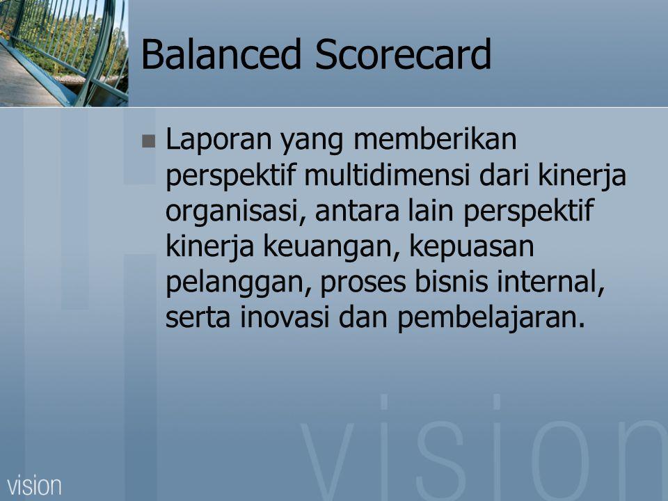 Balanced Scorecard Laporan yang memberikan perspektif multidimensi dari kinerja organisasi, antara lain perspektif kinerja keuangan, kepuasan pelangga