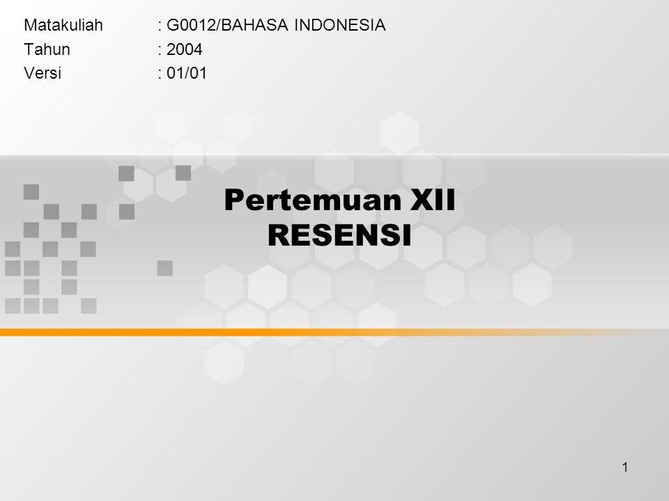 1 Pertemuan XII RESENSI Matakuliah: G0012/BAHASA INDONESIA Tahun: 2004 Versi: 01/01