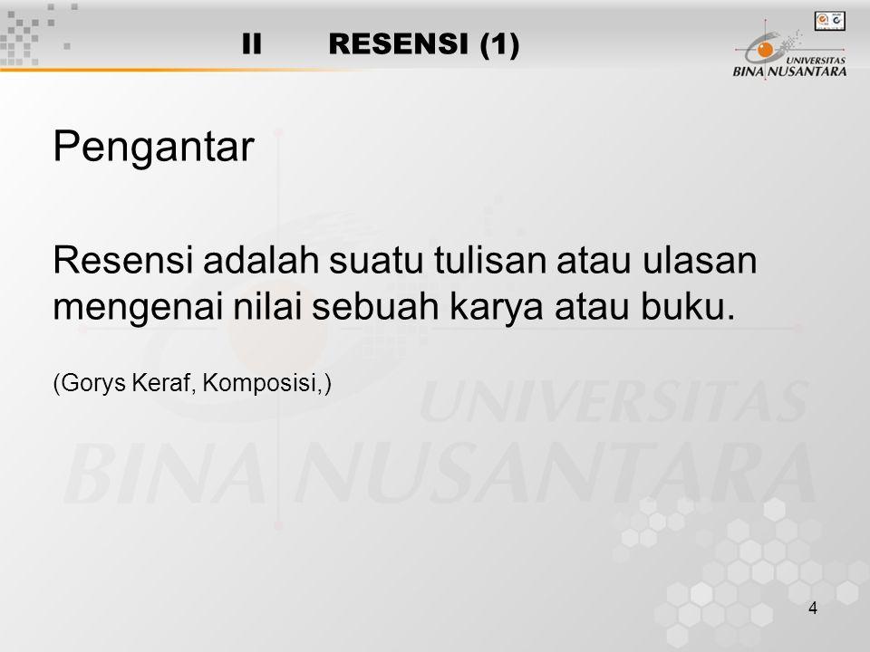 4 II RESENSI (1) Pengantar Resensi adalah suatu tulisan atau ulasan mengenai nilai sebuah karya atau buku. (Gorys Keraf, Komposisi,)