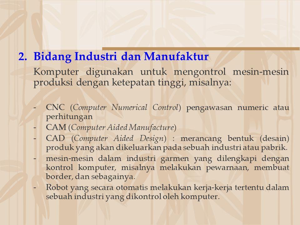 2.Bidang Industri dan Manufaktur Komputer digunakan untuk mengontrol mesin-mesin produksi dengan ketepatan tinggi, misalnya: -CNC (Computer Numerical
