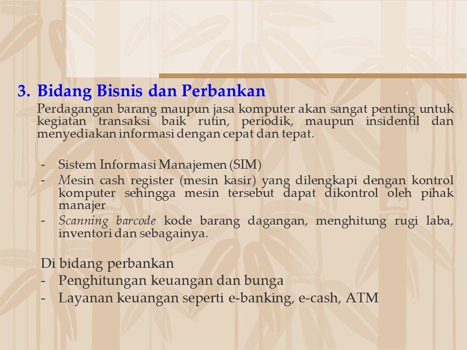 3.Bidang Bisnis dan Perbankan Perdagangan barang maupun jasa komputer akan sangat penting untuk kegiatan transaksi baik rutin, periodik, maupun inside