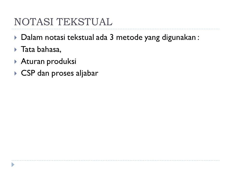 NOTASI TEKSTUAL  Dalam notasi tekstual ada 3 metode yang digunakan :  Tata bahasa,  Aturan produksi  CSP dan proses aljabar