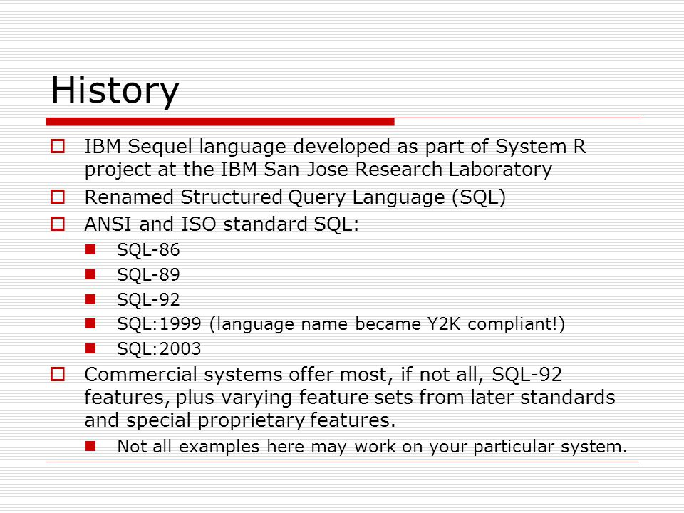 History  IBM Sequel language developed as part of System R project at the IBM San Jose Research Laboratory  Renamed Structured Query Language (SQL)