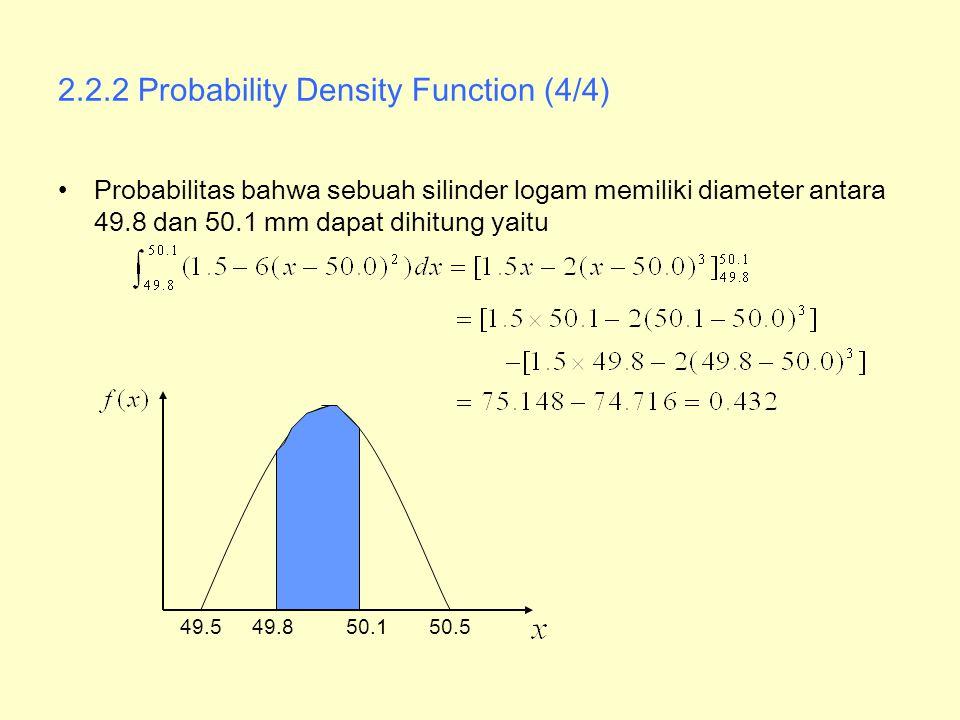 2.2.2 Probability Density Function (4/4) Probabilitas bahwa sebuah silinder logam memiliki diameter antara 49.8 dan 50.1 mm dapat dihitung yaitu 49.55