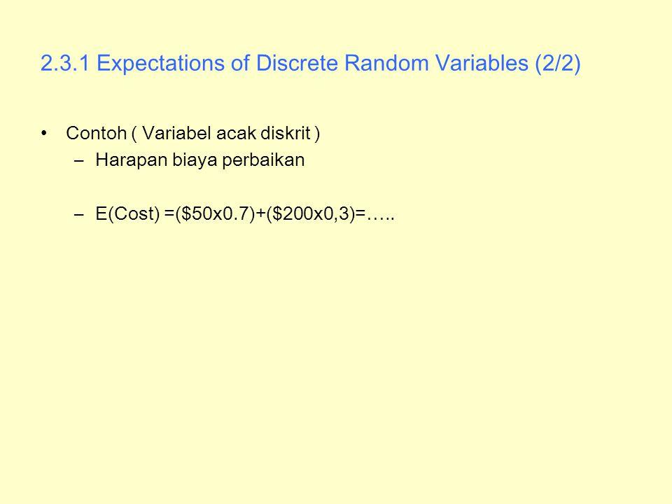 2.3.1 Expectations of Discrete Random Variables (2/2) Contoh ( Variabel acak diskrit ) –Harapan biaya perbaikan –E(Cost) =($50x0.7)+($200x0,3)=…..