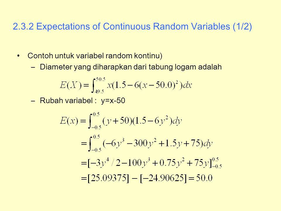 2.3.2 Expectations of Continuous Random Variables (1/2) Contoh untuk variabel random kontinu) –Diameter yang diharapkan dari tabung logam adalah –Ruba