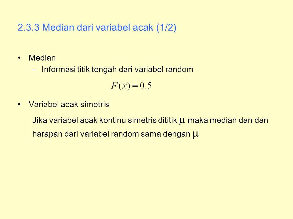 2.3.3 Median dari variabel acak (1/2) Median –Informasi titik tengah dari variabel random Variabel acak simetris Jika variabel acak kontinu simetris d