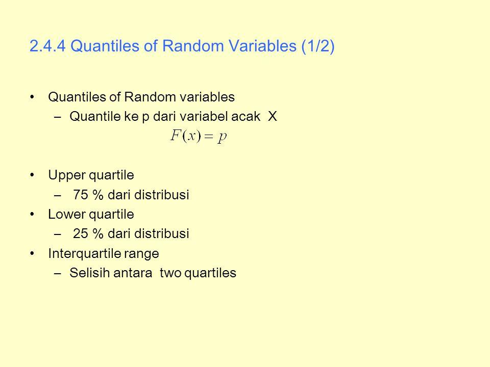 2.4.4 Quantiles of Random Variables (1/2) Quantiles of Random variables –Quantile ke p dari variabel acak X Upper quartile – 75 % dari distribusi Lowe