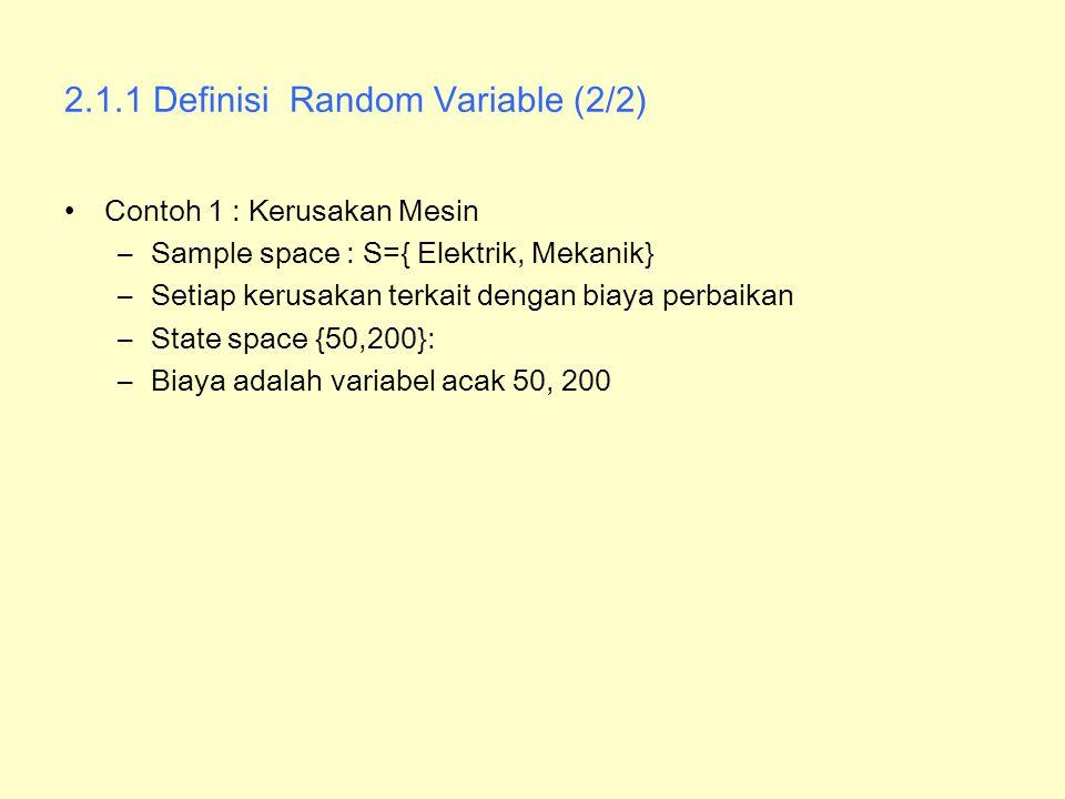 2.1.1 Definisi Random Variable (2/2) Contoh 1 : Kerusakan Mesin –Sample space : S={ Elektrik, Mekanik} –Setiap kerusakan terkait dengan biaya perbaika