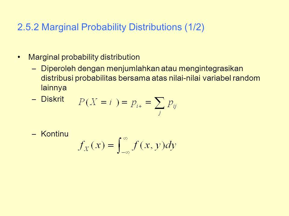 2.5.2 Marginal Probability Distributions (1/2) Marginal probability distribution –Diperoleh dengan menjumlahkan atau mengintegrasikan distribusi proba