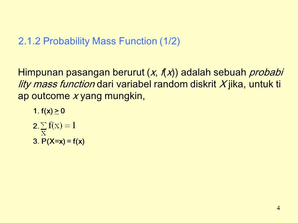 2.1.2 Probability Mass Function (1/2) Contoh 1 : Kerusakan Mesin –P (cost=50)=0.7, P (cost=200)=0.3, –0.7 + 0.3 =1 50200 0.70.3 0.7 50200350 0.3