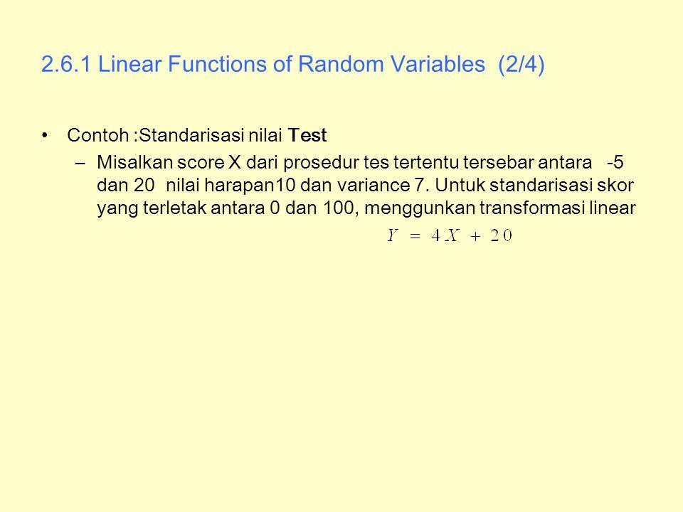 2.6.1 Linear Functions of Random Variables (2/4) Contoh :Standarisasi nilai Test –Misalkan score X dari prosedur tes tertentu tersebar antara -5 dan 2