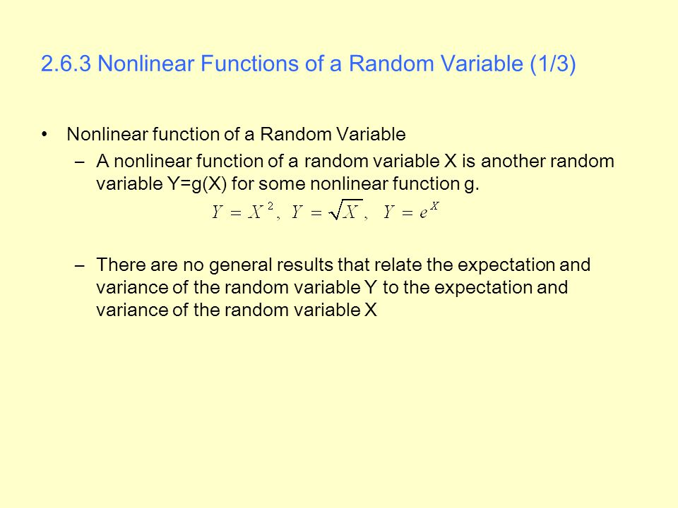 2.6.3 Nonlinear Functions of a Random Variable (1/3) Nonlinear function of a Random Variable –A nonlinear function of a random variable X is another random variable Y=g(X) for some nonlinear function g.