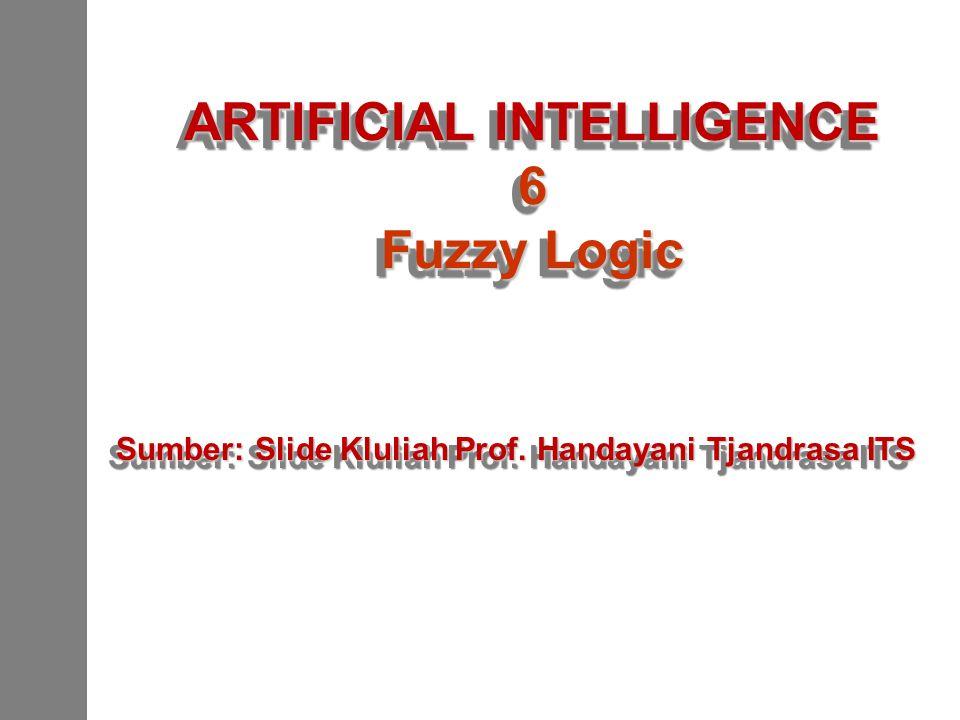 ARTIFICIAL INTELLIGENCE 6 Fuzzy Logic ARTIFICIAL INTELLIGENCE 6 Fuzzy Logic Sumber: Slide Kluliah Prof. Handayani Tjandrasa ITS