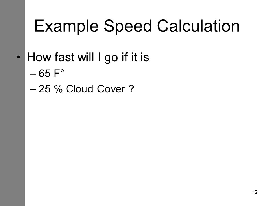 12 Example Speed Calculation How fast will I go if it is –65 F° –25 % Cloud Cover ?