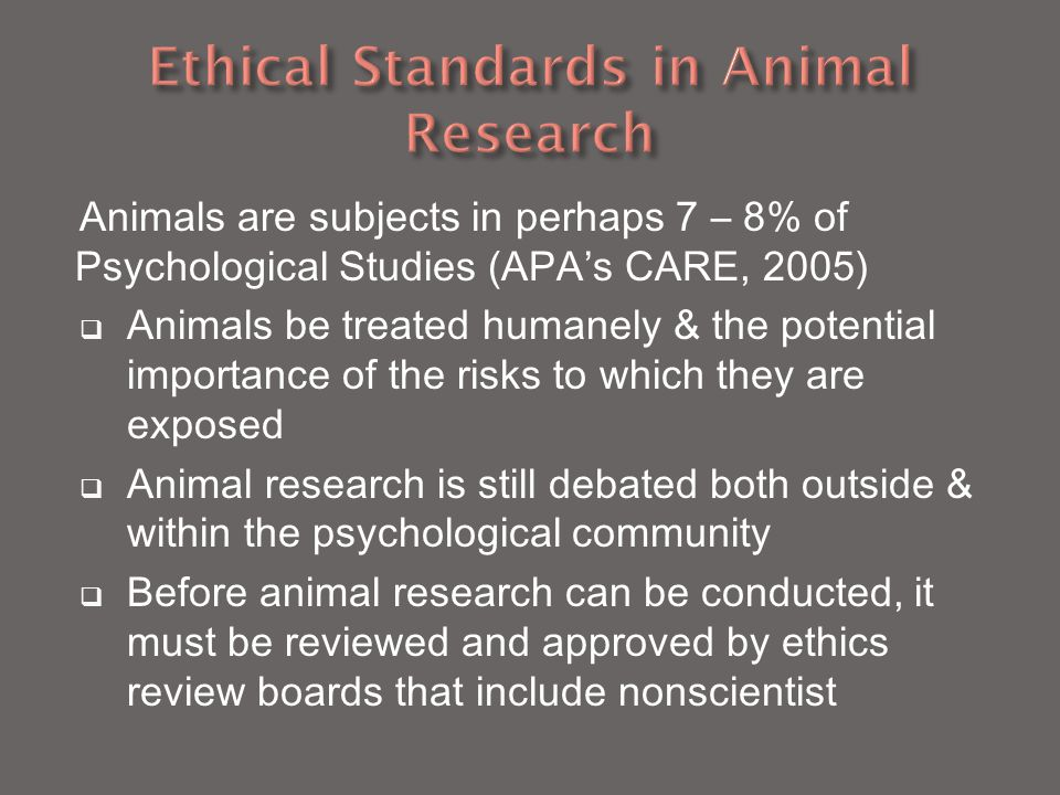 Animals are subjects in perhaps 7 – 8% of Psychological Studies (APA's CARE, 2005)  Animals be treated humanely & the potential importance of the risks to which they are exposed  Animal research is still debated both outside & within the psychological community  Before animal research can be conducted, it must be reviewed and approved by ethics review boards that include nonscientist