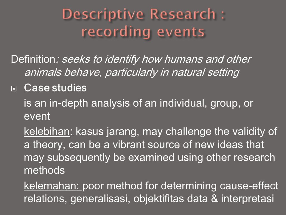 Definition: seeks to identify how humans and other animals behave, particularly in natural setting  Case studies is an in-depth analysis of an individual, group, or event kelebihan: kasus jarang, may challenge the validity of a theory, can be a vibrant source of new ideas that may subsequently be examined using other research methods kelemahan: poor method for determining cause-effect relations, generalisasi, objektifitas data & interpretasi