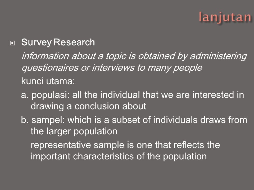  Survey Research information about a topic is obtained by administering questionaires or interviews to many people kunci utama: a. populasi: all the