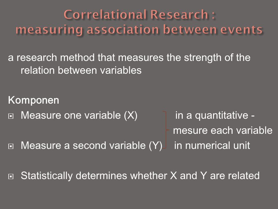 a research method that measures the strength of the relation between variables Komponen  Measure one variable (X) in a quantitative - mesure each variable  Measure a second variable (Y) in numerical unit  Statistically determines whether X and Y are related