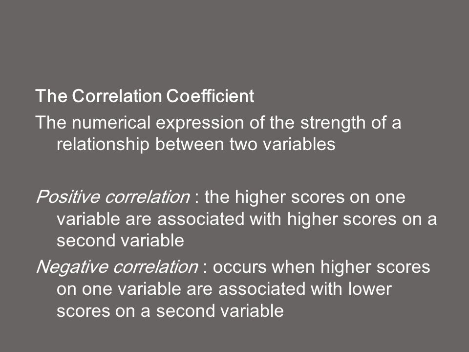 The Correlation Coefficient The numerical expression of the strength of a relationship between two variables Positive correlation : the higher scores