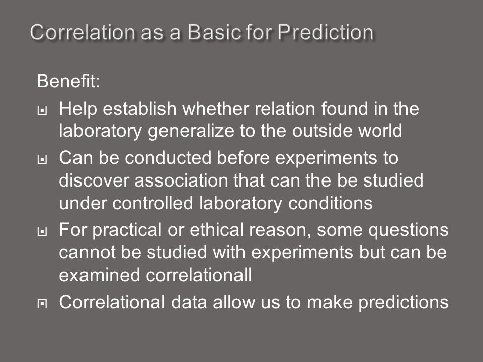Benefit:  Help establish whether relation found in the laboratory generalize to the outside world  Can be conducted before experiments to discover association that can the be studied under controlled laboratory conditions  For practical or ethical reason, some questions cannot be studied with experiments but can be examined correlationall  Correlational data allow us to make predictions