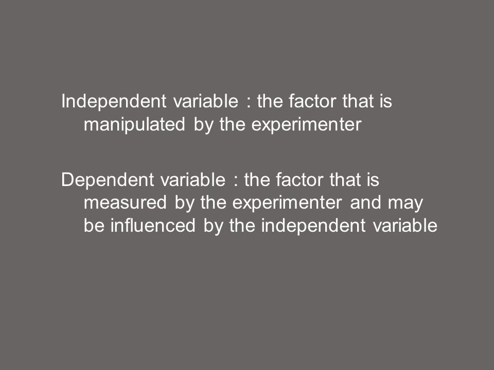 Independent variable : the factor that is manipulated by the experimenter Dependent variable : the factor that is measured by the experimenter and may