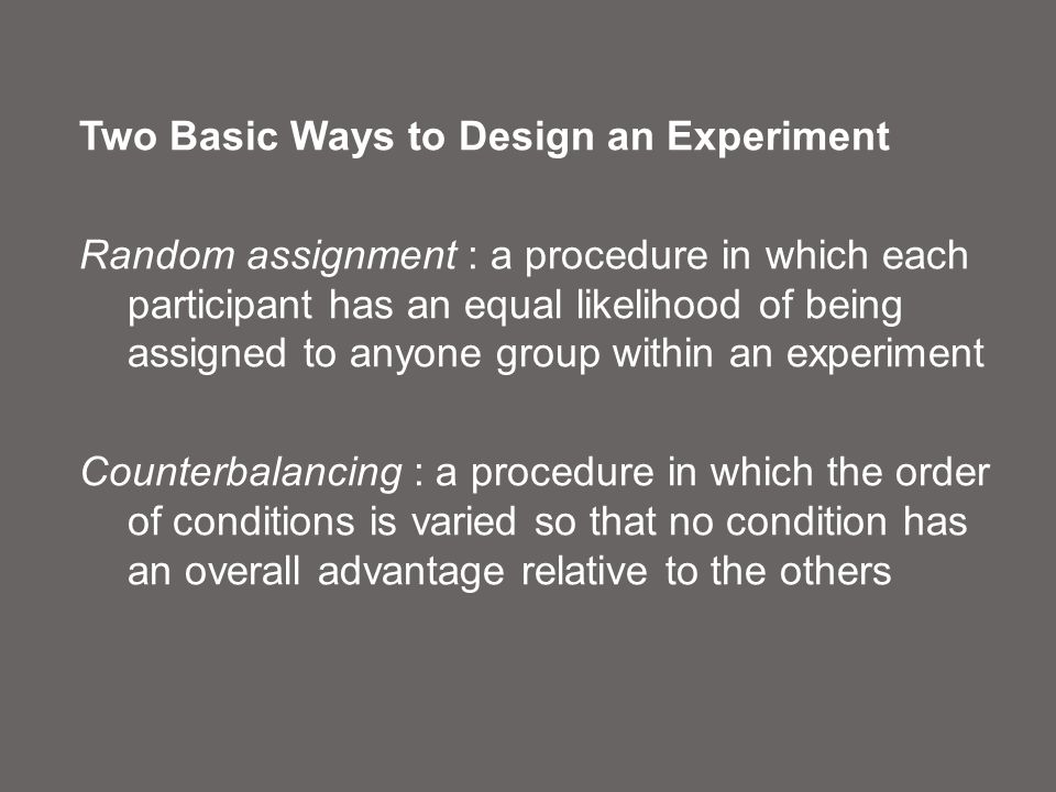 Two Basic Ways to Design an Experiment Random assignment : a procedure in which each participant has an equal likelihood of being assigned to anyone group within an experiment Counterbalancing : a procedure in which the order of conditions is varied so that no condition has an overall advantage relative to the others