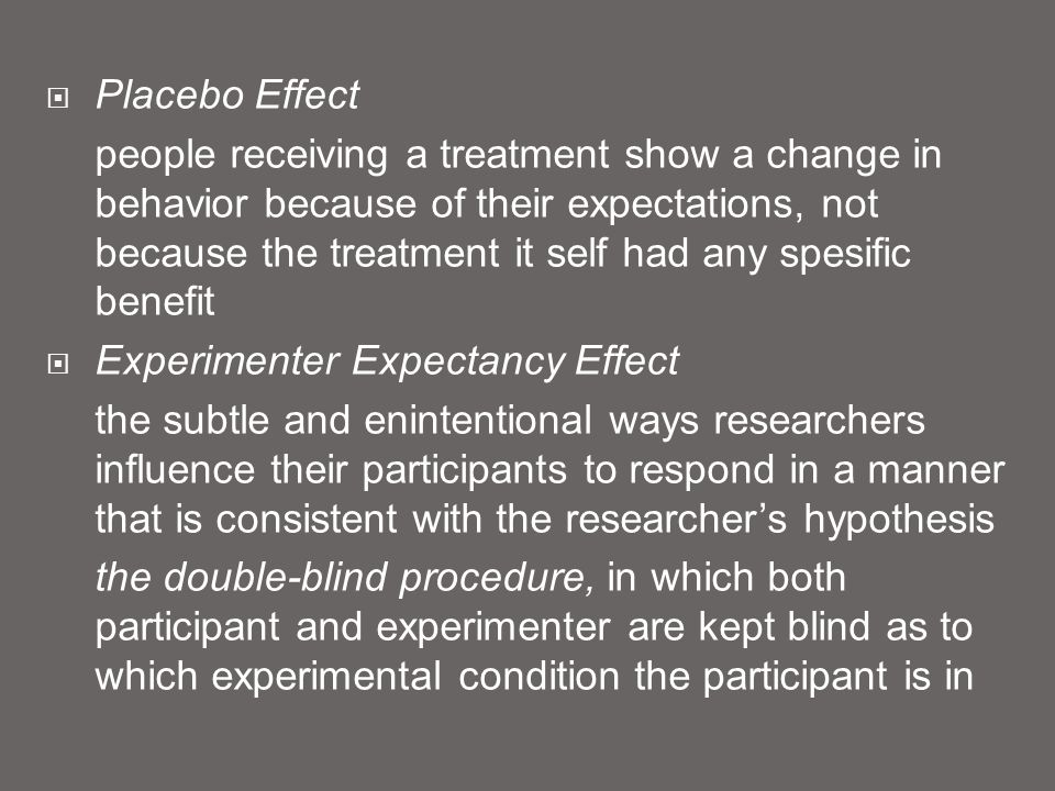  Placebo Effect people receiving a treatment show a change in behavior because of their expectations, not because the treatment it self had any spesific benefit  Experimenter Expectancy Effect the subtle and enintentional ways researchers influence their participants to respond in a manner that is consistent with the researcher's hypothesis the double-blind procedure, in which both participant and experimenter are kept blind as to which experimental condition the participant is in