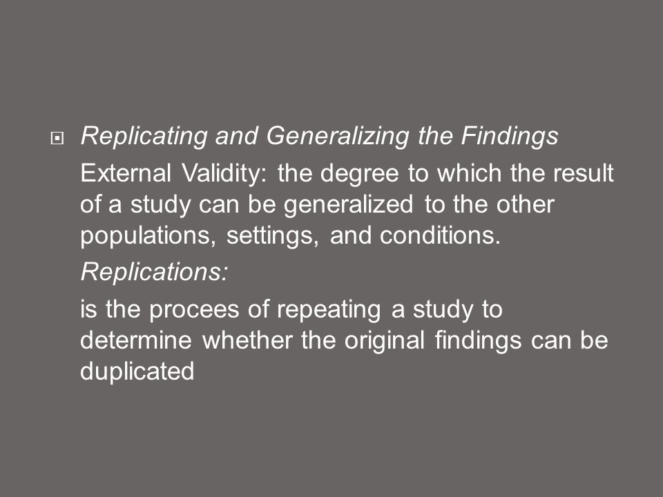  Replicating and Generalizing the Findings External Validity: the degree to which the result of a study can be generalized to the other populations,